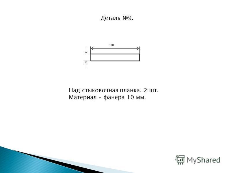 Деталь 9. 320 Над стыковочная планка. 2 шт. Материал – фанера 10 мм.