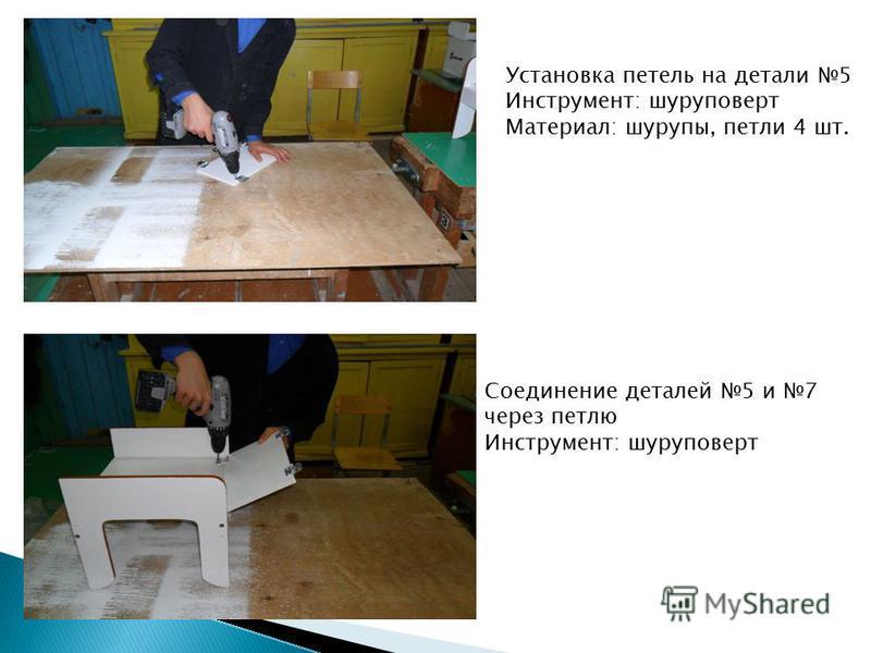 Установка петель на детали 5 Инструмент: шуруповерт Материал: шурупы, петли 4 шт. Соединение деталей 5 и 7 через петлю Инструмент: шуруповерт
