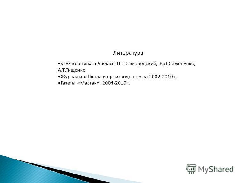 Литература «Технология» 5-9 класс. П.С.Самородский, В.Д.Симоненко, А.Т.Тищенко Журналы «Школа и производство» за 2002-2010 г. Газеты «Мастак». 2004-2010 г.