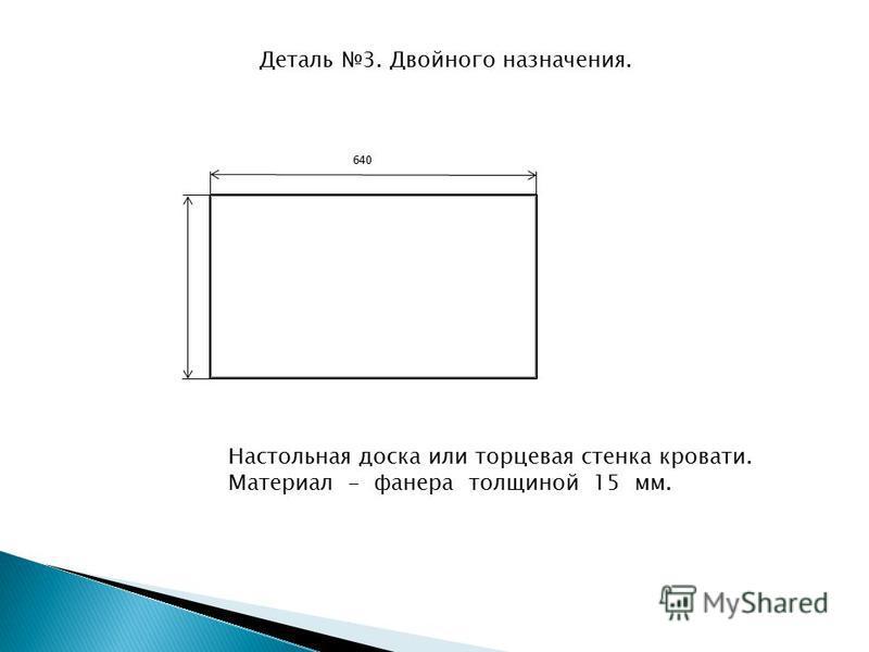 640 Настольная доска или торцевая стенка кровати. Материал - фанера толщиной 15 мм. Деталь 3. Двойного назначения.