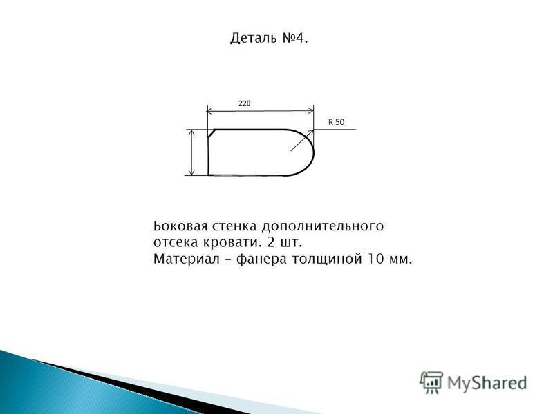 Деталь 4. 220 R 50 Боковая стенка дополнительного отсека кровати. 2 шт. Материал – фанера толщиной 10 мм.