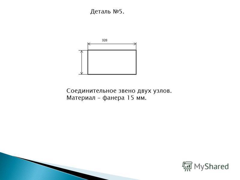 Деталь 5. 320 Соединительное звено двух узлов. Материал – фанера 15 мм.