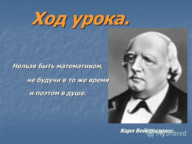 Ход урока. Нельзя быть математиком, не будучи в то же время и поэтом в душе. Карл Вейерштрасс.
