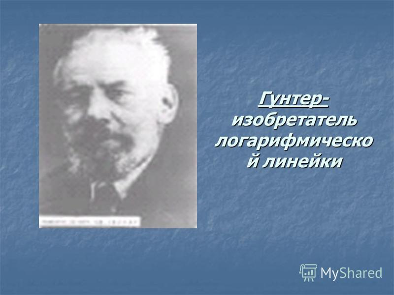 Гунтер- изобретатель логарифмическо й линейки