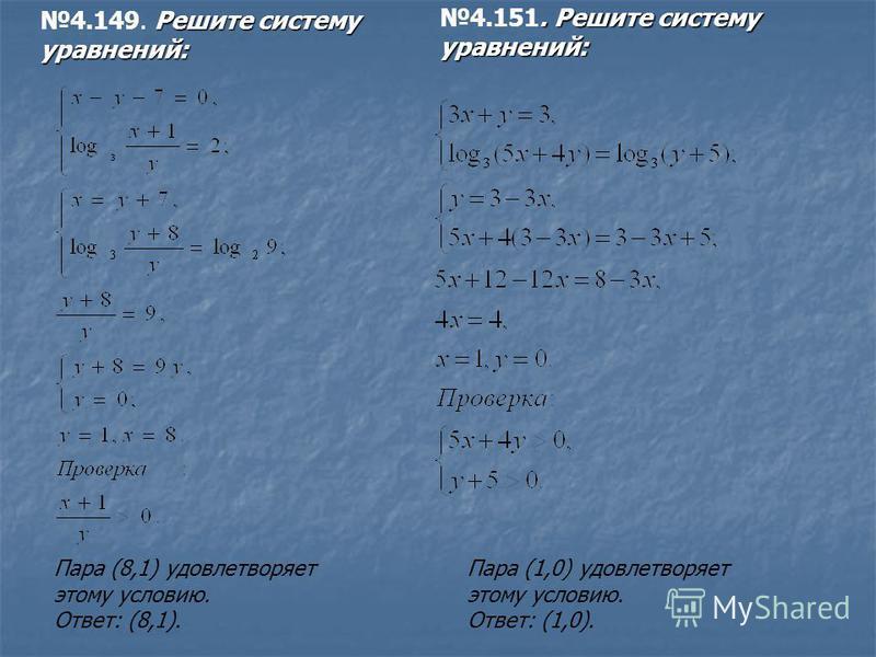 Пара (1,0) удовлетворяет этому условию. Ответ: (1,0). Пара (8,1) удовлетворяет этому условию. Ответ: (8,1). Решите систему уравнений: 4.149. Решите систему уравнений:. Решите систему уравнений: 4.151. Решите систему уравнений: