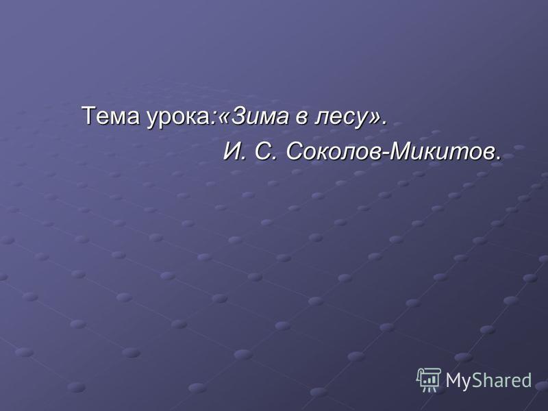 Тема урока:«Зима в лесу». Тема урока:«Зима в лесу». И. С. Соколов-Микитов. И. С. Соколов-Микитов.