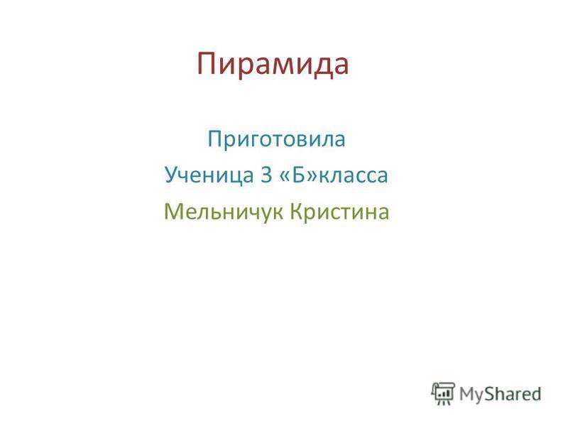 Пирамида Приготовила Ученица 3 «Б»класса Мельничук Кристина