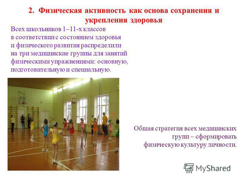2. Физическая активность как основа сохранения и укрепления здоровья Всех школьников 1–11-х классов в соответствии с состоянием здоровья и физического развития распределили на три медицинские группы для занятий физическими упражнениями: основную, под