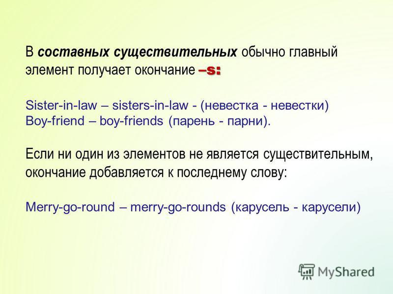 –s: В составных существительных обычно главный элемент получает окончание –s: Sister-in-law – sisters-in-law - (невестка - невестки) Boy-friend – boy-friends (парень - парни). Если ни один из элементов не является существительным, окончание добавляет