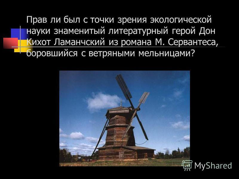 Прав ли был с точки зрения экологической науки знаменитый литературный герой Дон Кихот Ламанчский из романа М. Сервантеса, боровшийся с ветряными мельницами?