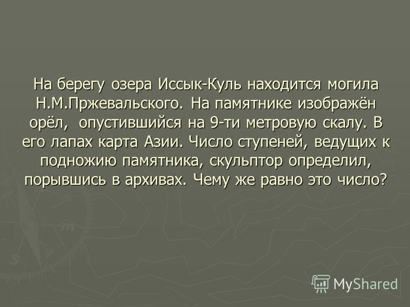 На берегу озера Иссык-Куль находится могила Н.М.Пржевальского. На памятнике изображён орёл, опустившийся на 9-ти метровую скалу. В его лапах карта Азии. Число ступеней, ведущих к подножию памятника, скульптор определил, порывшись в архивах. Чему же р