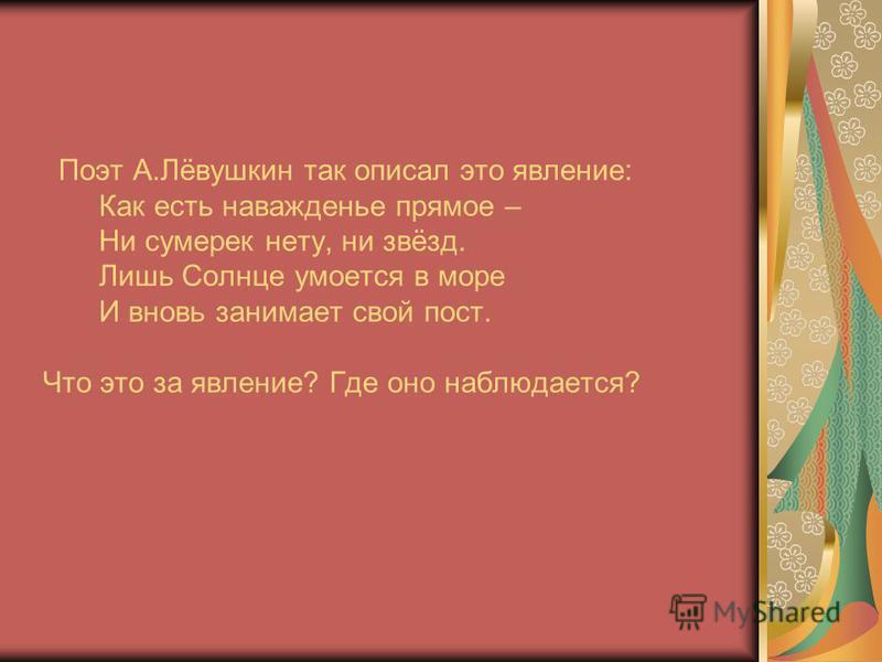 Поэт А.Лёвушкин так описал это явление: Как есть наважденье прямое – Ни сумерек нету, ни звёзд. Лишь Солнце умоется в море И вновь занимает свой пост. Что это за явление? Где оно наблюдается?