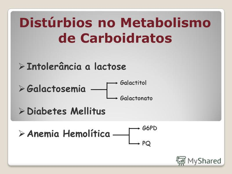 Distúrbios no Metabolismo de Carboidratos Intolerância a lactose Galactosemia Diabetes Mellitus Anemia Hemolítica Galactitol Galactonato G6PD PQ