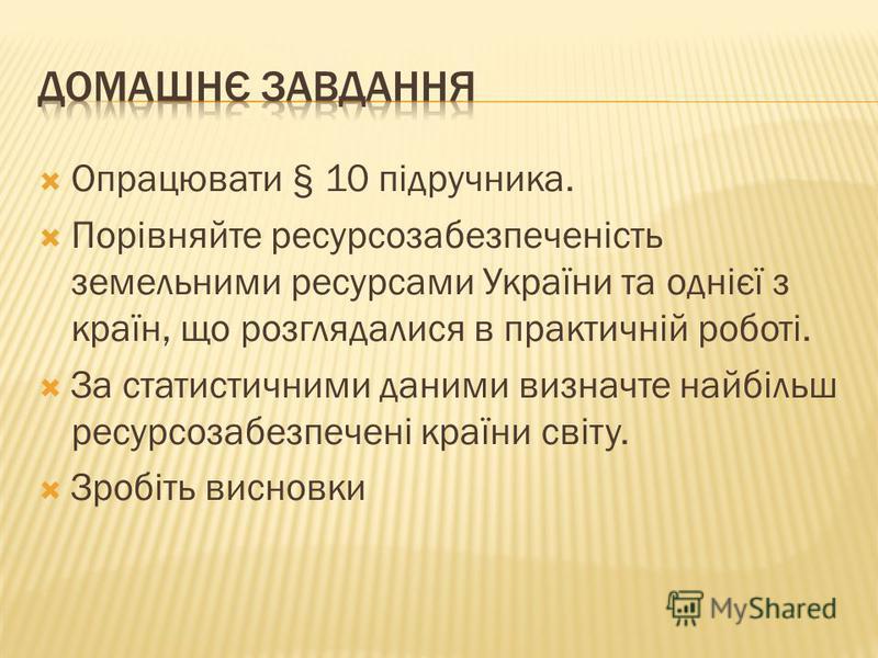 Опрацювати § 10 підручника. Порівняйте ресурсозабезпеченість земельними ресурсами України та однієї з країн, що розглядалися в практичній роботі. За статистичними даними визначте найбільш ресурсозабезпечені країни світу. Зробіть висновки