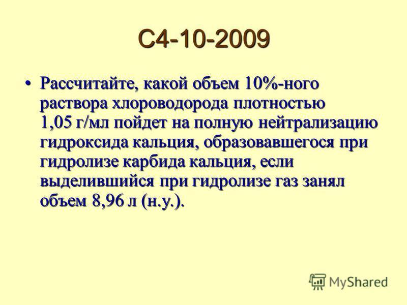 С4-10-2009 Рассчитайте, какой объем 10%-ного раствора хлороводорода плотностью 1,05 г/мл пойдет на полную нейтрализацию гидроксида кальция, образовавшегося при гидролизе карбида кальция, если выделившийся при гидролизе газ занял объем 8,96 л (н.у.).Р