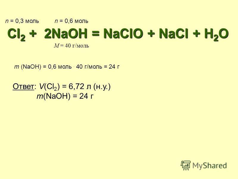 Cl2 + 2NaOH = NaClO + NaCl + H2O n = 0,3 мольn = 0,6 моль M = 40 г/моль m (NaOH) = 0,6 моль. 40 г/моль = 24 г Ответ: V(Cl 2 ) = 6,72 л (н.у.) m(NaOH) = 24 г
