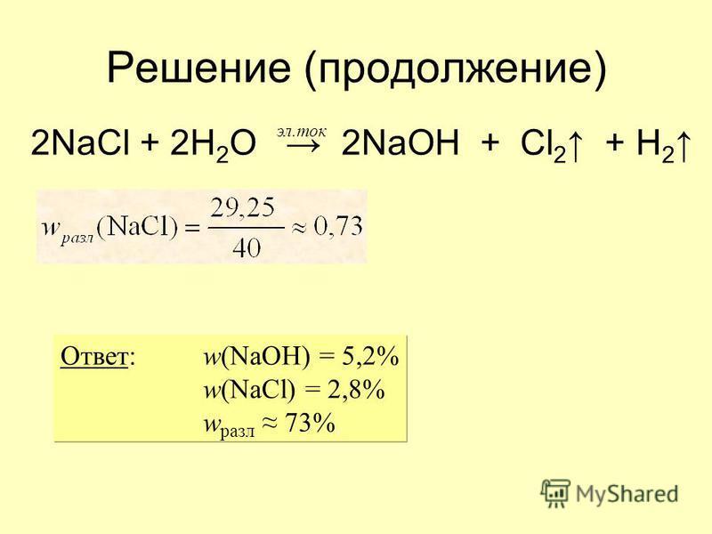 Решение (продолжение) 2NaCl + 2H 2 O 2NaOH + Cl 2 + H 2 эл.ток Ответ: w(NaOH) = 5,2% w(NaCl) = 2,8% w разл 73%