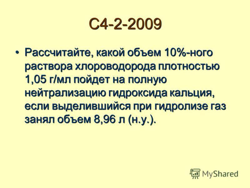 С4-2-2009 Рассчитайте, какой объем 10%-ного раствора хлороводорода плотностью 1,05 г/мл пойдет на полную нейтрализацию гидроксида кальция, если выделившийся при гидролизе газ занял объем 8,96 л (н.у.).Рассчитайте, какой объем 10%-ного раствора хлоров