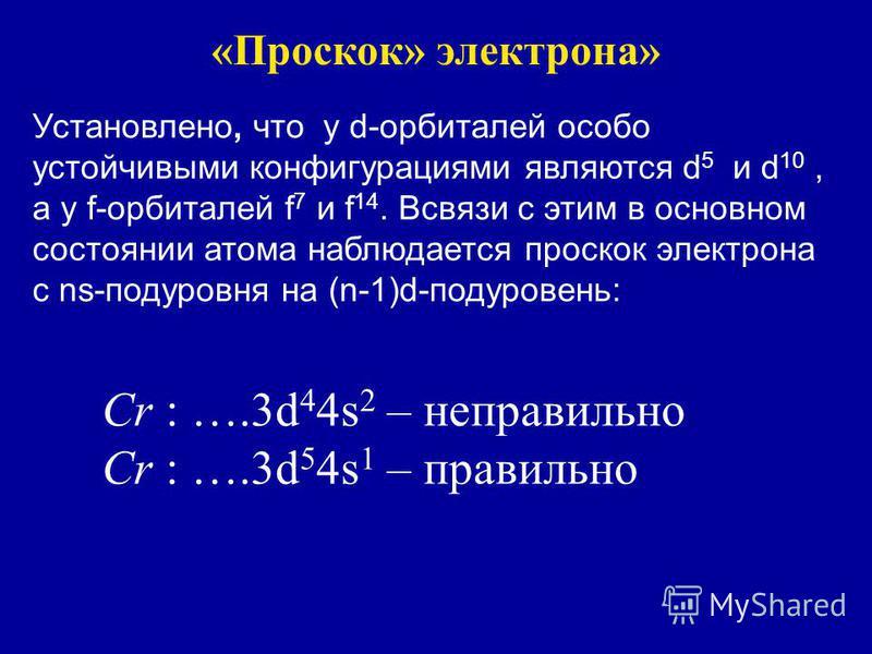 «Проскок» электрона» Установлено, что у d-орбиталей особо устойчивыми конфигурациями являются d 5 и d 10, а у f-орбиталей f 7 и f 14. Всвязи с этим в основном состоянии атома наблюдается проскок электрона с ns-подуровня на (n-1)d-подуровень: Сr : ….3