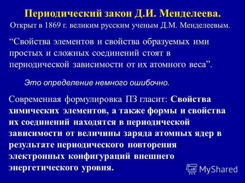 Периодический закон Д.И. Менделеева. Открыт в 1869 г. великим русским ученым Д.М. Менделеевым. Свойства элементов и свойства образуемых ими простых и сложных соединений стоят в периодической зависимости от их атомного веса. Это определение немного ош