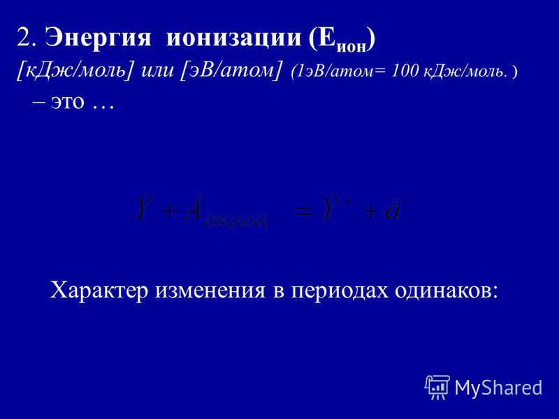 2. Энергия ионизации (Е ион ) [к Дж/моль] или [эВ/атом] (1 эВ/атом= 100 к Дж/моль. ) – это … Характер изменения в периодах одинаков: