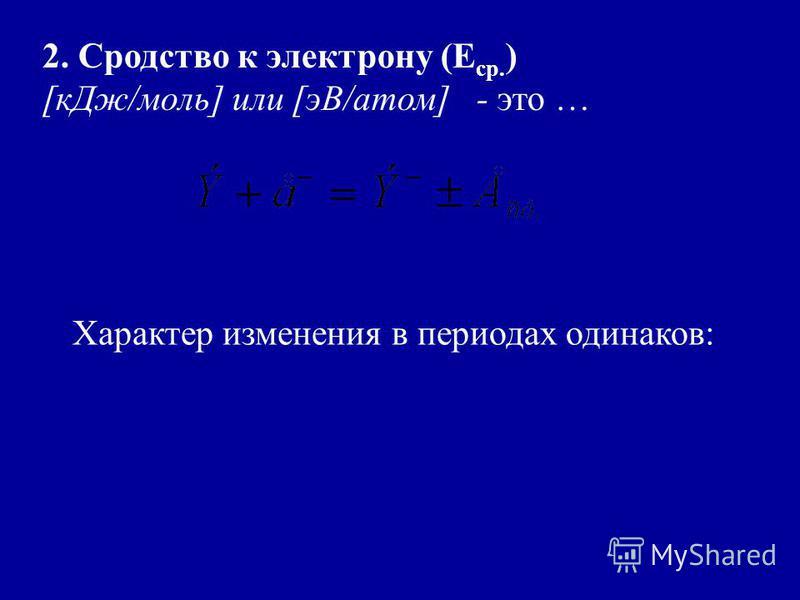 2. Сродство к электрону (Е ср. ) [к Дж/моль] или [эВ/атом] - это … Характер изменения в периодах одинаков: