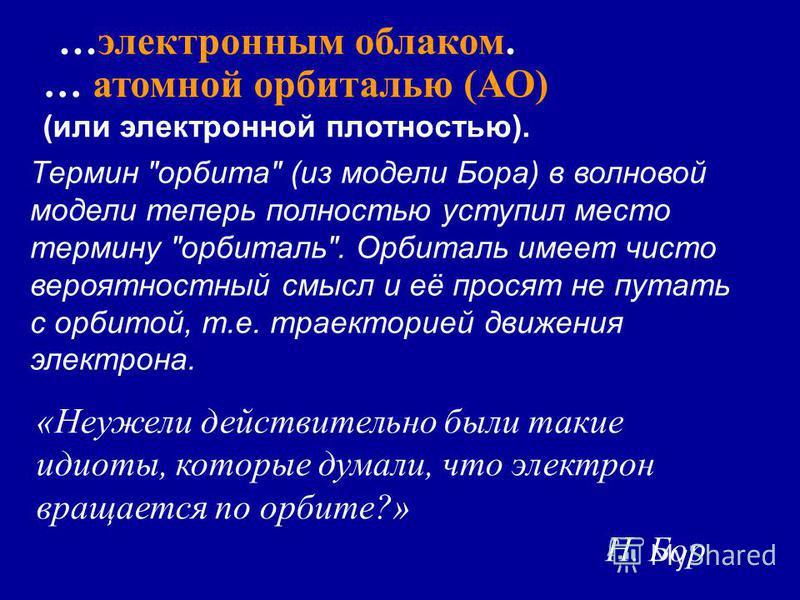 …электронным облаком. … атомной орбиталью (АО) (или электронной плотностью). Термин