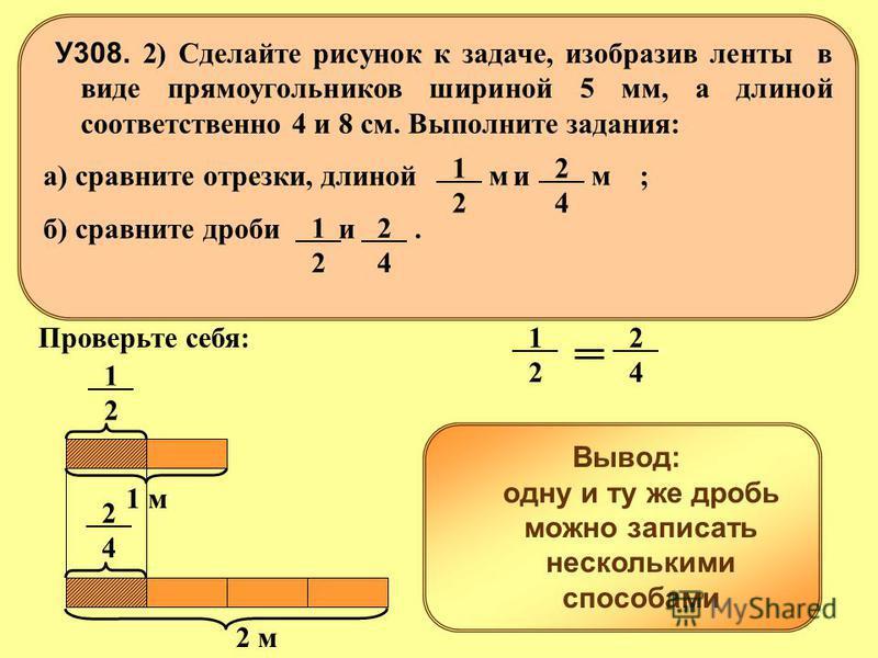 1 м 2 м 2424 1212 Вывод: одну и ту же дробь можно записать несколькими способами У308. 1) Ленту, длиной 1 м разрезали пополам, а ленту, длиной 2 м, разрезали на 4 равные части. Какова длина одной части в каждом случае (в метрах)? 1212 2424 Проверьте