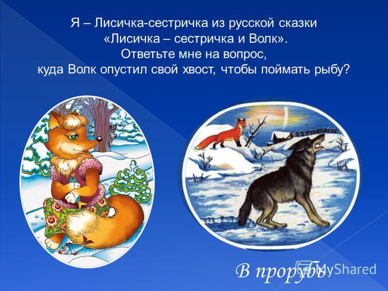 Я – Лисичка-сестричка из русской сказки «Лисичка – сестричка и Волк». Ответьте мне на вопрос, куда Волк опустил свой хвост, чтобы поймать рыбу? В прорубь