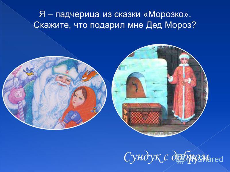 Я – падчерица из сказки «Морозко». Скажите, что подарил мне Дед Мороз? Сундук с добром