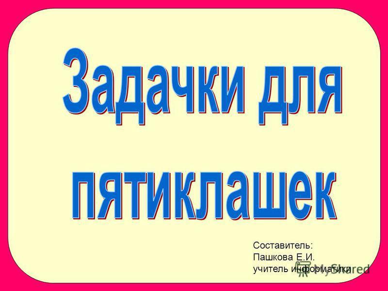 Составитель: Пашкова Е.И. учитель информатики