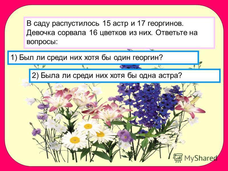 1) Был ли среди них хотя бы один георгин? 2) Была ли среди них хотя бы одна астра? В саду распустилось 15 астр и 17 георгинов. Девочка сорвала 16 цветков из них. Ответьте на вопросы:
