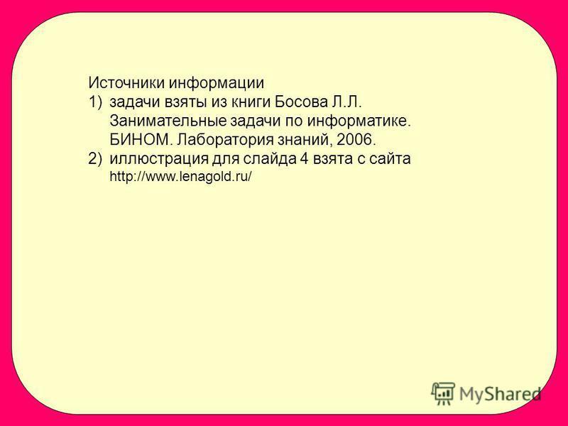 Источники информации 1)задачи взяты из книги Босова Л.Л. Занимательные задачи по информатике. БИНОМ. Лаборатория знаний, 2006. 2)иллюстрация для слайда 4 взята с сайта http://www.lenagold.ru/