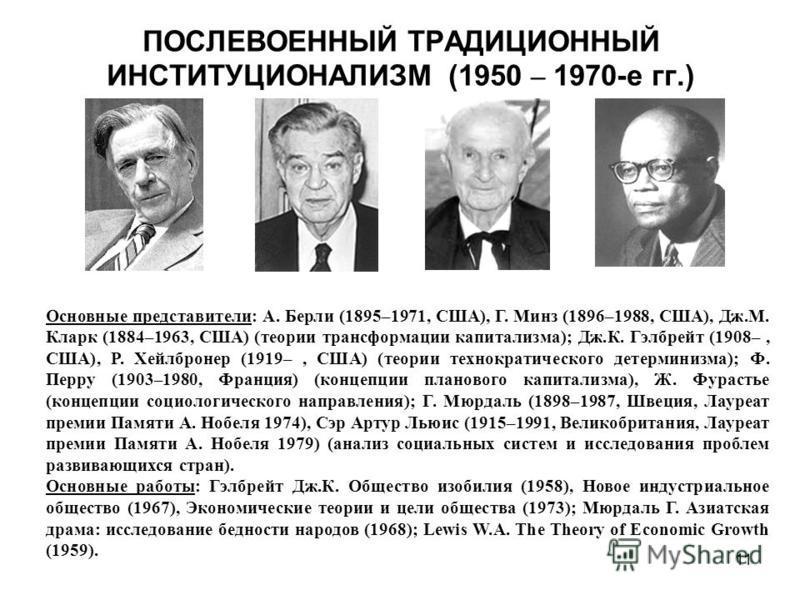 11 ПОСЛЕВОЕННЫЙ ТРАДИЦИОННЫЙ ИНСТИТУЦИОНАЛИЗМ (1950 – 1970-е гг.) Основные представители: А. Берли (1895–1971, США), Г. Минз (1896–1988, США), Дж.М. Кларк (1884–1963, США) (теории трансформации капитализма); Дж.К. Гэлбрейт (1908–, США), Р. Хейлбронер