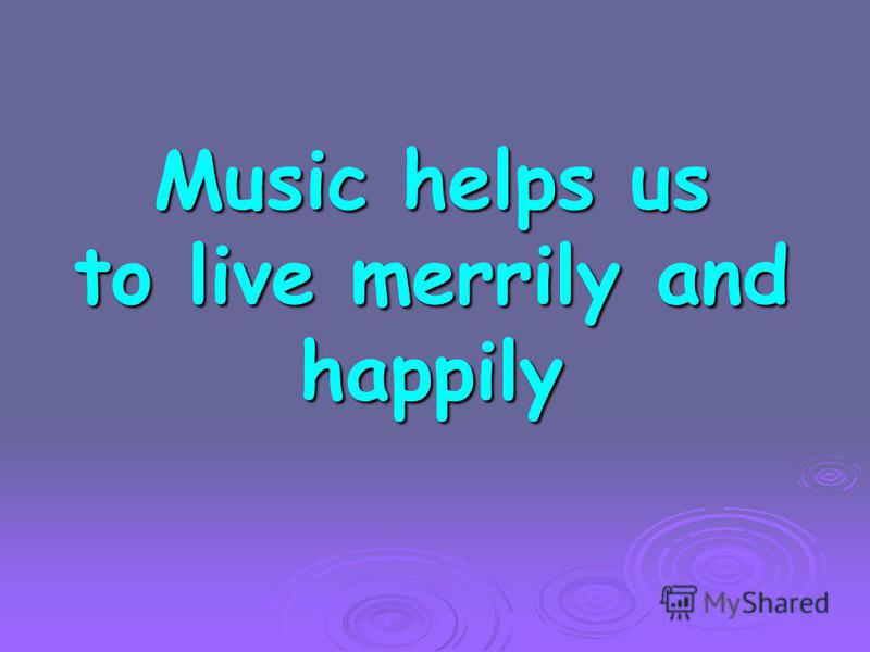 Music helps us to live merrily and happily