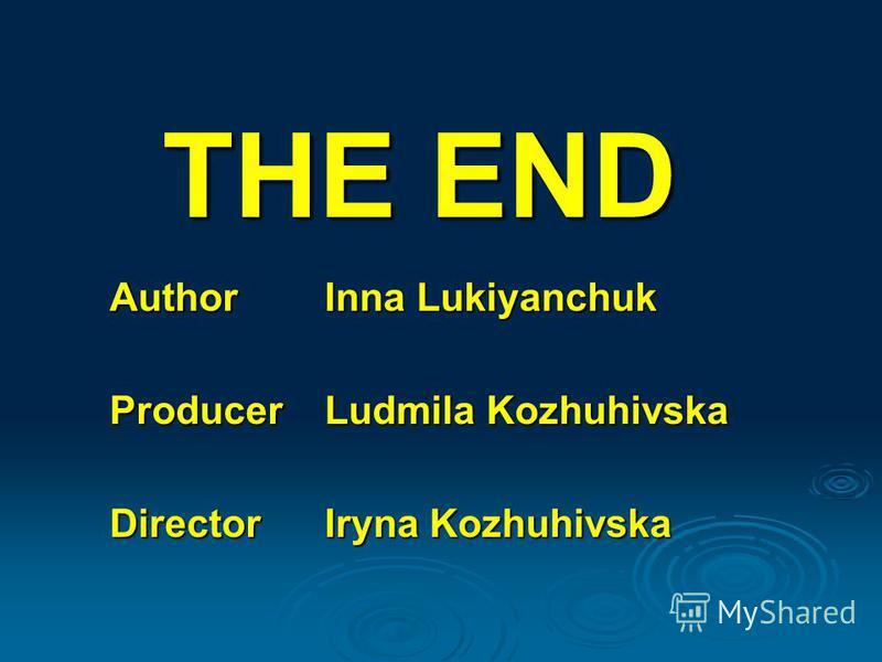 THE END Author Inna Lukiyanchuk Producer Ludmila Kozhuhivska Director Iryna Kozhuhivska