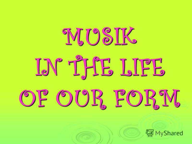 MUSIK IN THE LIFE OF OUR FORM