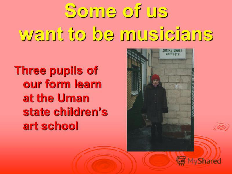 Some of us want to be musicians Three pupils of our form learn at the Uman state childrens art school