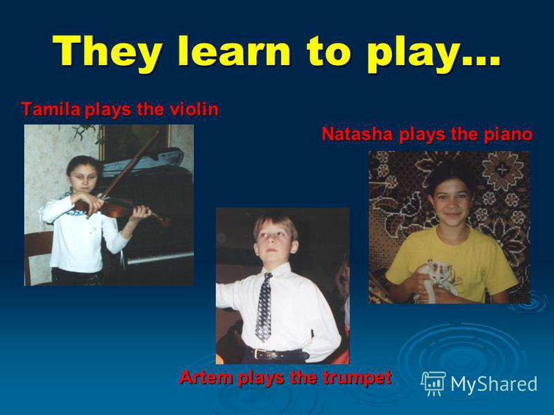 They learn to play… Tamila plays the violin Natasha plays the piano Artem plays the trumpet
