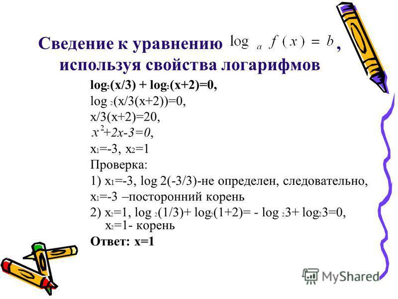 Сведение к уравнению, используя свойства логарифмов log 2 (x/3) + log 2 (x+2)=0, log 2 (x/3(x+2))=0, x/3(x+2)=20, +2 х-3=0, x 1 =-3, x 2 =1 Проверка: 1) x 1 =-3, log 2(-3/3)-не определен, следовательно, x 1 =-3 –посторонний корень 2) x 2 =1, log 2 (1