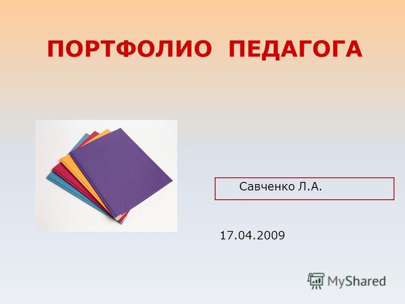ПОРТФОЛИО ПЕДАГОГА Савченко Л.А. 17.04.2009
