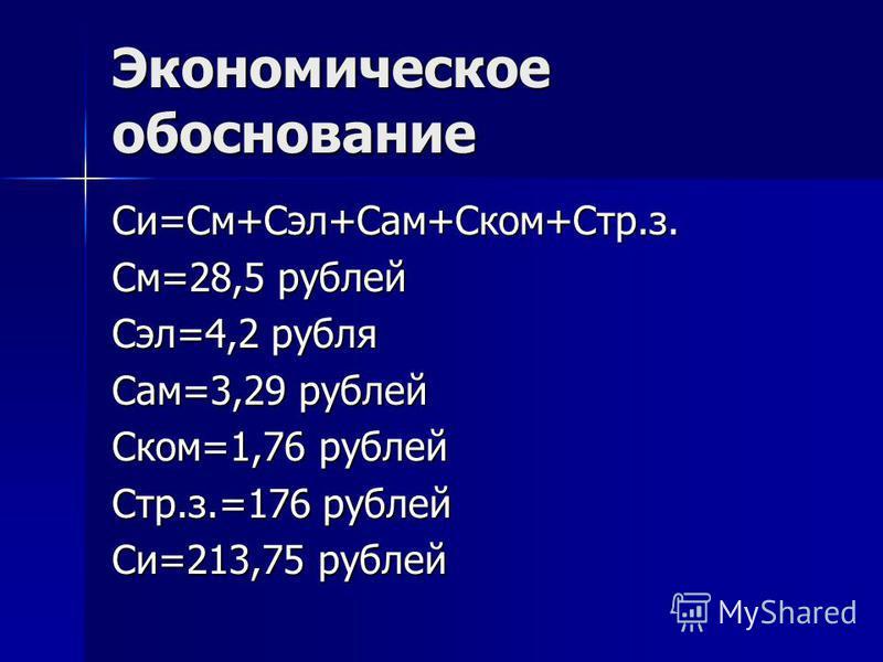 Экономическое обоснование Си=См+Сэл+Сам+Ском+Стр.з. См=28,5 рублей Сэл=4,2 рубля Сам=3,29 рублей Ском=1,76 рублей Стр.з.=176 рублей Си=213,75 рублей