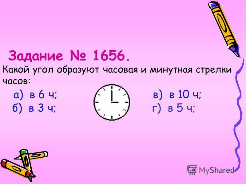 Задание 1656. Какой угол образуют часовая и минутная стрелки часов: а) в 6 ч; в) в 10 ч; б) в 3 ч; г) в 5 ч;
