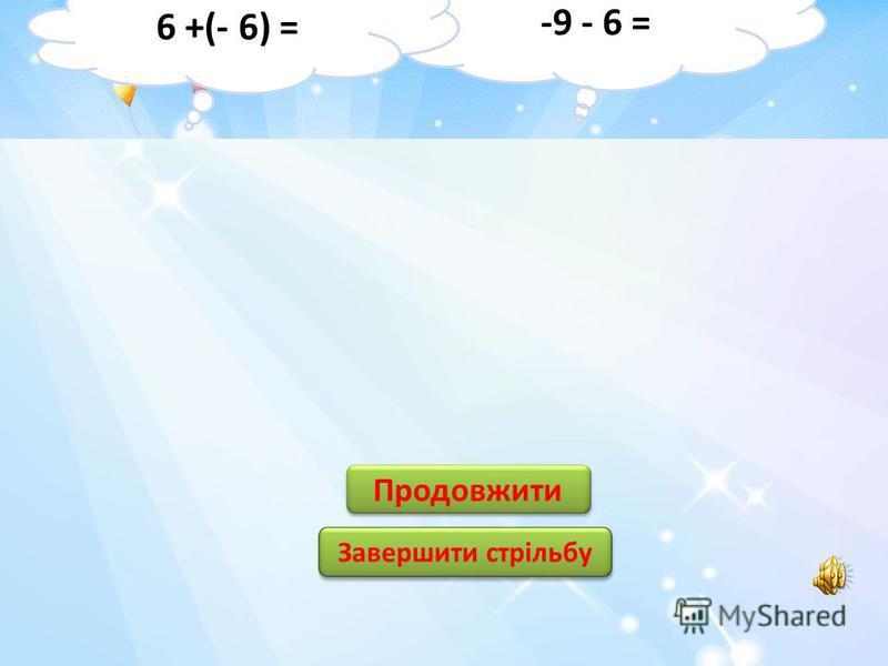 -6 6 6 -12 12 3 3 -3 -11 11 Продовжити Завершити стрільбу -9 –(- 3 )= -7 +(- 4) =