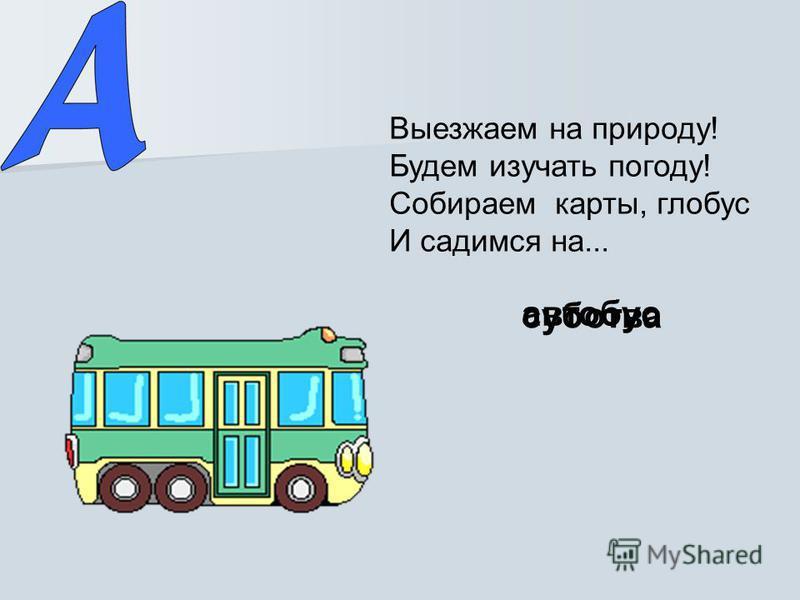 Выезжаем на природу! Будем изучать погоду! Собираем карты, глобус И садимся на... суботва автобус