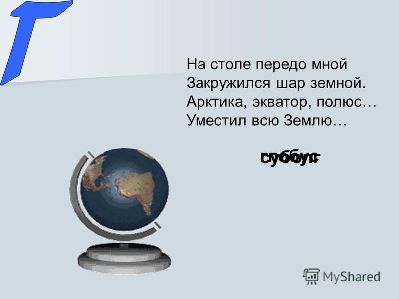 На столе передо мной Закружился шар земной. Арктика, экватор, полюс… Уместил всю Землю… суболг глобус