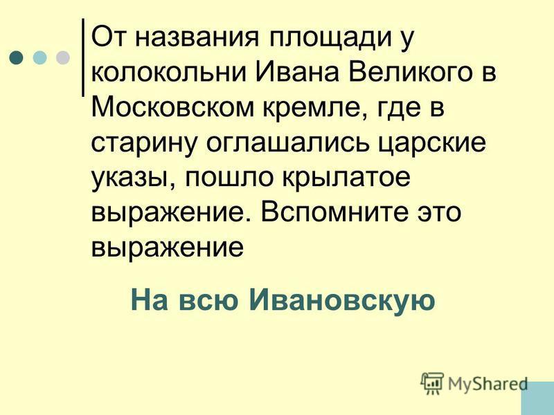 От названия площади у колокольни Ивана Великого в Московском кремле, где в старину оглашались царские указы, пошло крылатое выражение. Вспомните это выражение На всю Ивановскую