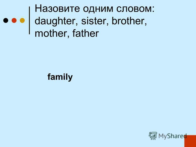 Назовите одним словом: daughter, sister, brother, mother, father family