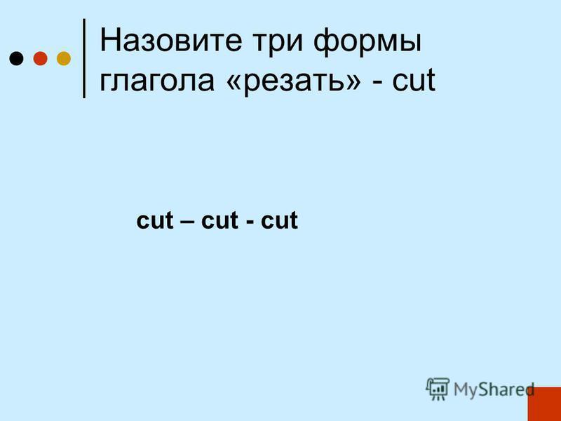 Назовите три формы глагола «резать» - cut cut – cut - cut