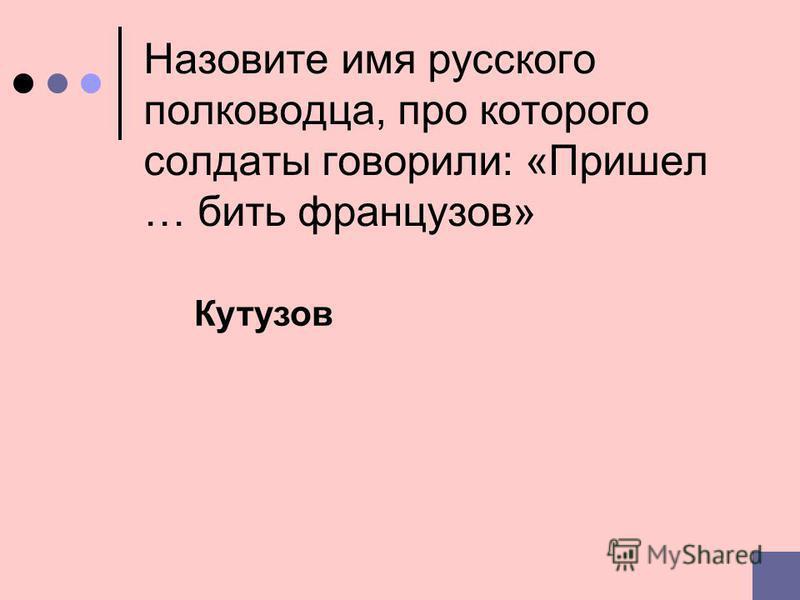 Назовите имя русского полководца, про которого солдаты говорили: «Пришел … бить французов» Кутузов